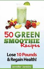 50 Green Smoothie Recipes : For Detox, Weight Loss, Boosting Your Energy and...