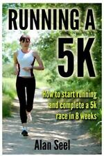 Running a 5k : How to Start Running and Complete a 5k Race in 8 Weeks by Alan...