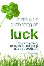 There Is No Such Thing As Luck: 6 Steps to Create, Recognize, and Grasp More Op