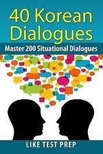 200 Korean Dialogues Ser.: 40 Korean Dialogues by Like Test Prep (2013,...