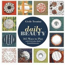 Daily Beauty : 365 Ways to Play with Everyday Quilt Embellishments by Cecile...