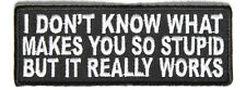 Don't Know What Makes You Stupid But it Works Sew on Motorcycle Biker Patch