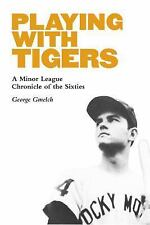 Playing with Tigers : A Minor League Chronicle of the Sixties by George...