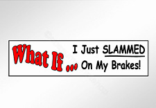 Funny car bumper sticker what if I just slammed on my brakes tailgating decal
