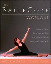 The BalleCore® Workout : Integrating Pilates, Hatha Yoga, and Ballet in an...