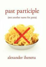 Past Participle : (not Another Name for Pasta) by Alexander Ihenetu (2012,...