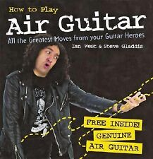 How to Play Air Guitar: All the Greatest Moves from Your Guitar Heroes