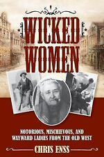 Wicked Women: Notorious, Mischievous, and Wayward Ladies from the Old West by E