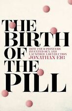 The Birth of the Pill: How Four Pioneers Reinvented Sex and Launched a Revolutio