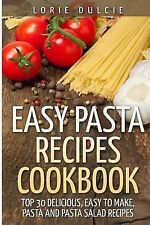 Easy Pasta Recipes Cookbook : Top 30 Deliscious, Easy to Make, Pasta and...