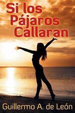 Si Los Pajaros Callaran by Guillermo De Leon (2014, Paperback)