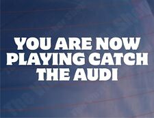 YOU ARE NOW PLAYING CATCH THE AUDI Funny Novelty Car/Window/Bumper Sticker/Decal
