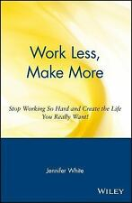 Work Less, Make More : Stop Working So Hard and Create the Life You Really...