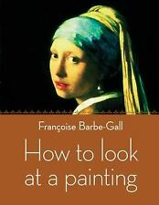 How to Look at a Painting by Barbe-Gall, Francoise