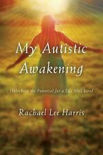 My Autistic Awakening : Unlocking the Potential for a Life Well Lived by...