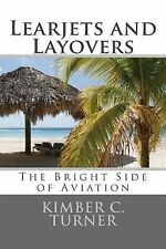 Learjets and Layovers : The Bright Side of Aviation by Kimber Turner (2015,...