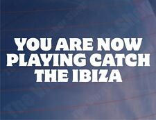 YOU ARE NOW PLAYING CATCH THE IBIZA Funny Seat Car/Window/Bumper Sticker/Decal