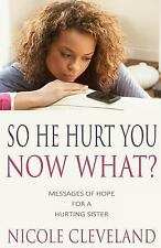 So He Hurt You, Now What? : Messages of Hope for a Hurting Sister (2014,...