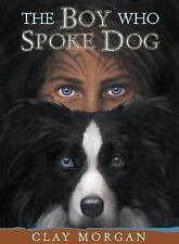 The Boy Who Spoke Dog by Clay Morgan (2003, Hardcover)