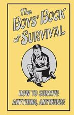 The Boys' Book of Survival : How to Survive Anything, Anywhere by Inc. Staff...