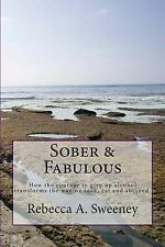 Sober & Fabulous  : How the Courage to Give Up Alcohol Transforms the Way We...