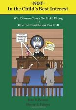 Not In the Child`s Best Interest: How Divorce Courts get it all Wrong and How th