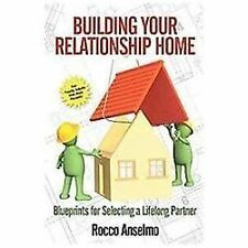 Building Your Relationship Home : Blueprints for Selecting a Lifelong Partner...
