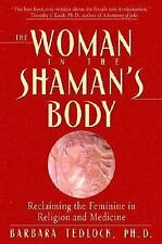The Woman in the Shaman's Body : Reclaiming the Feminine in Religion and...