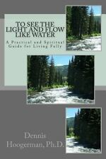 To See the Light and Flow Like Water : A Practical and Spiritual Guide for...
