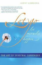 Let Go, Let Miracles Happen : The Art of Spiritual Surrender by Kathy Cordova...