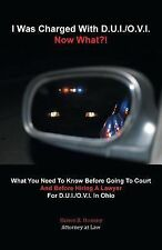 I Was Charged with D. U. I. /O. V. I. - Now What?! : What You Need to Know...