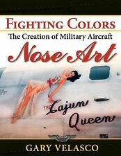 Fighting Colors : The Creation of Military Aircraft Nose Art by Gary Velasco...