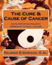 The Cure and Cause of Cancer by Ricardo B. Serrano R.Ac. (2013, Paperback)
