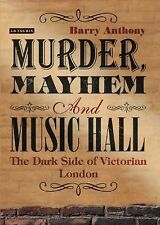 Murder, Mayhem and Music Hall : The Dark Side of Victorian London by Barry...