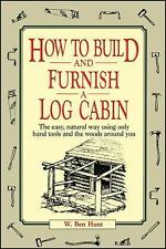 How to Build and Furnish a Log Cabin : The Easy, Natural Way Using Only Hand...