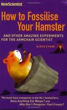 How to Fossilise Your Hamster: And Other Amazing Experiments For The Armchair S