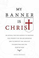 My Banner Is Christ : An Appeal for the Church to Restore the Priority of...