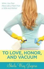 To Love, Honor, and Vacuum: When You Feel More Like a Maid Than a Wife and Mothe