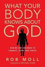 What Your Body Knows about God : How We Are Designed to Connect, Serve and...