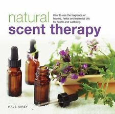 Natural Scent Therapy : How to Use the Fragrance of Flowers, Herbs and...
