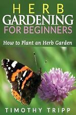 Herb Gardening for Beginners: How to Plant an Herb Garden (2014, Paperback)