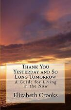 Thank You Yesterday and So Long Tomorrow : A Guide for Living in the Now by...