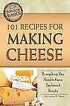 101 Recipes for Making Cheese : Everything You Need to Know Explained Simply...