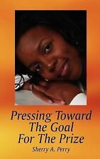 Pressing Toward the Goal for the Prize by Sherry A. Perry (2006, Paperback)