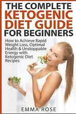 The Complete Ketogenic Diet Guide for Beginners : How to Achieve Rapid Weight...