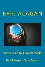 Human Capital Growth Model : Build Best-In-Class Teams by Eric Alagan (2014,...