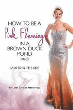 How to Be a Pink Flamingo in a Brown Duck Pond by Lynn Larson Armstrong...