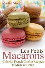 Les Petits Macarons : Colorful French Cookie Recipes to Make at Home by...