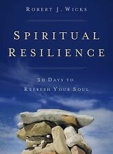 Spiritual Resilience : 30 Days to Refresh Your Soul by Robert J. Wicks (2015,...
