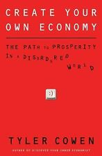 Create Your Own Economy: The Path to Prosperity in a Disordered World by Cowen,